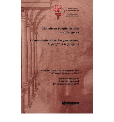 [( Globalism: People, Profits and Progress - Proceedings of the 30th Annual Conference of the Canadian Council on International Law, Ottawa, October 18-20, 2001 * * )] [by: Canadian Council on International Law] [Dec-2002]