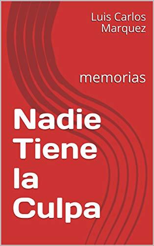 Nadie Tiene la Culpa: memorias por Luis Carlos Marquez