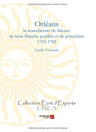 Orléans - la manufacture de faïence de terre blanche purifiée et de porcelaine (1753-1782) par Cyrille Froissart