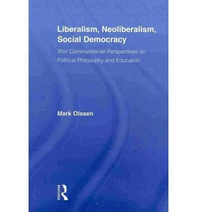[Liberalism, Neoliberalism, Social Democracy: Thin Communitarian Perspectives on Political Philosophy and Education] (By: Mark Olssen) [published: April, 2010]