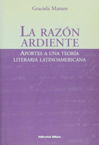 La Razon Ardiente: Aportes a Una Teoria Literaria Latinoamericana por Graciela Maturo