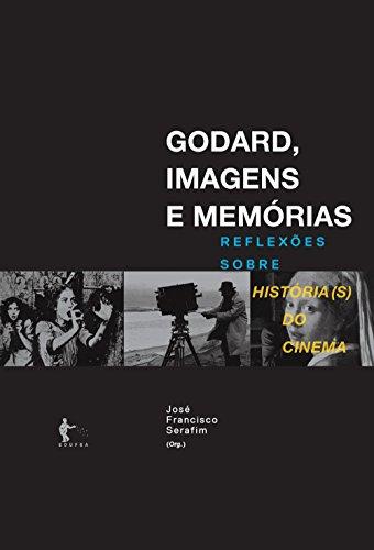 Godard, imagens e memórias: reflexões sobre história(s) do cinema (Portuguese Edition) por José Francisco Serafim