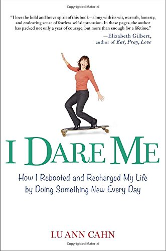 I Dare Me: How I Rebooted and Recharged My Life by Doing Something New Every Day por Lu Ann Cahn