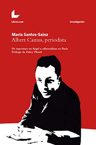 Albert Camus, periodista: De reportero en Argel a editorialista en París (Colección Investigación) por María Santos-Sainz