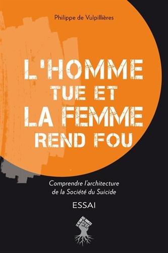 L'homme Tue Et La Femme Rend Fou - Comprendre L'architecture De La Société Du Suicide