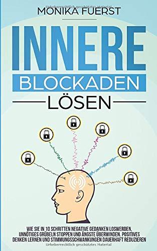 Innere Blockaden lösen: Wie Sie in 10 Schritten negative Gedanken loswerden, unnötiges Grübeln stoppen und Ängste überwinden. Positives denken lernen und Stimmungsschwankungen dauerhaft reduzieren