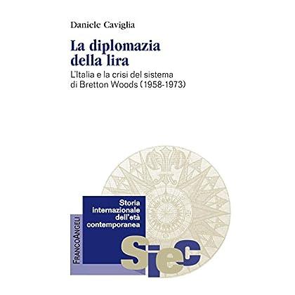 La Diplomazia Della Lira. L'italia E La Crisi Del Sistema Di Bretton Woods (1958-1973)