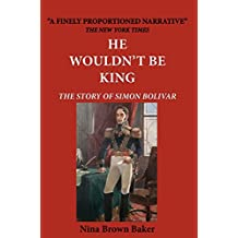 He Wouldn't Be King: The Story of Simon Bolivar (English Edition)