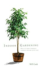 Indoor Gardening: How To Grow Gorgeous Gardens Indoors With Ease