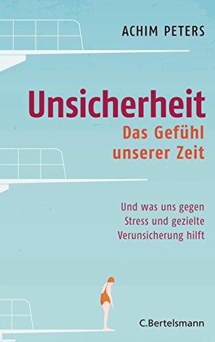 Unsicherheit: Das Gefühl unserer Zeit - Und was uns gegen Stress und gezielte Verunsicherung hilft