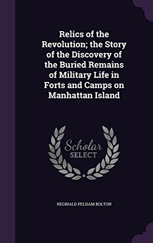 Relics of the Revolution; the Story of the Discovery of the Buried Remains of Military Life in Forts and Camps on Manhattan Island