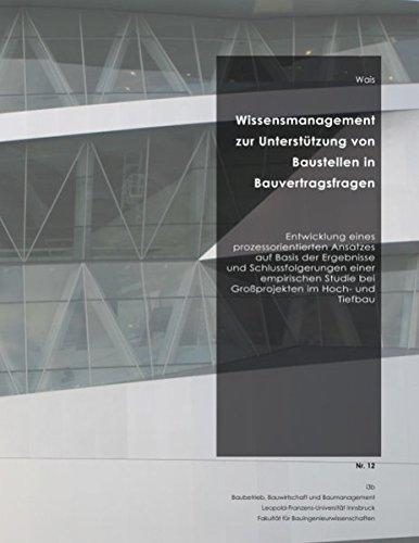 Wissensmanagement zur Unterstützung von Baustellen in Bauvertragsfragen: Entwicklung eines prozessorientierten Ansatzes auf Basis der Ergebnisse und ... Studie bei Großprojekten im Hoch- und Tiefbau