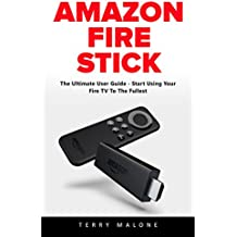 Amazon Fire Stick: The Ultimate User Guide - Start Using Your Fire TV To The Fullest (English Edition)