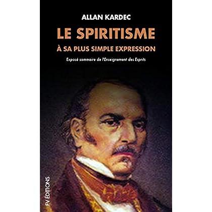 Le Spiritisme à sa plus simple expression: Exposé sommaire de l'Enseignement des Esprits: Exposé sommaire de l'Enseignement des Esprits