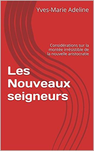 Les Nouveaux seigneurs: Considérations sur la montée irrésistible de la nouvelle aristocratie par Yves-Marie Adeline