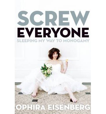 [{ Screw Everyone: Sleeping My Way to Monogamy By Eisenberg, Ophira ( Author ) Mar - 26- 2013 ( Paperback ) } ]
