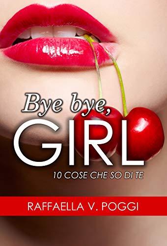 BYE BYE, GIRL: 10 cose che so di te (Italian Edition)