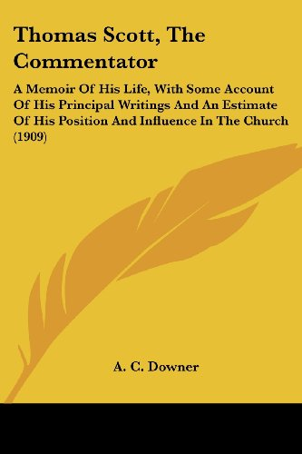 Thomas Scott, the Commentator: A Memoir of His Life, with Some Account of His Principal Writings and an Estimate of His Position and Influence in the