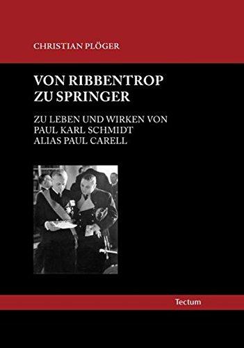 Von Ribbentrop zu Springer: Zu Leben und Wirken von Paul Karl Schmidt alias Paul Carell