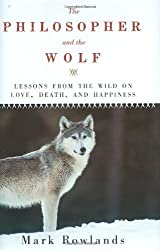 The Philosopher and the Wolf: Lessons from the Wild on Love, Death, and Happiness by Mark Rowlands (2009-04-07)