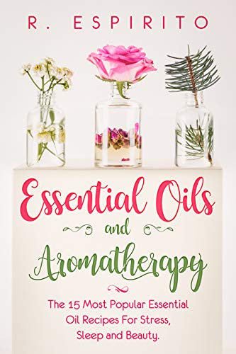 Essential Oils and Aromatherapy:: The 15 Most Popular Essential Oil Recipes for Stress, Sleep and Beauty. (English Edition)