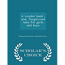 A wonder book ; and, Tanglewood tales for girls and boys  - Scholar's Choice Edition