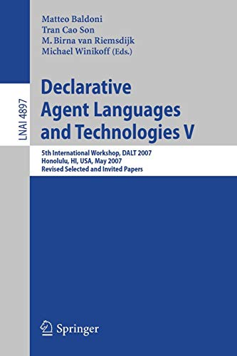 Declarative Agent Languages and Technologies V: 5th International Workshop, DALT 2007, Honolulu, HI, USA, May 14, 2007, Revised Selected and Invited ... Notes in Computer Science, Band 4897)