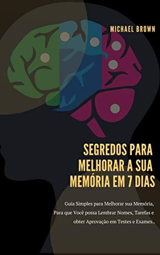 SEGREDOS PARA MELHORAR A SUA MEMÓRIA EM 7 DIAS: Guia Simples para Melhorar sua Memória, Para que Você possa Lembrar Nomes, Tarefas e obter Aprovação em Testes e Exames. (Portuguese Edition)