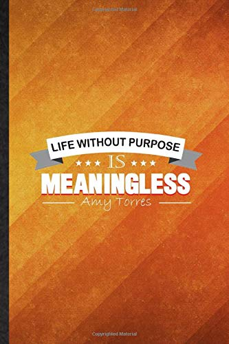 Life Without Purpose Is Meaningless Amy Torres: Funny Blank Lined Manager Activist Blogger Journal Notebook, Graduation Appreciation Gratitude Thank ... Gag Gift, Novelty Cute Graphic 110 Pages