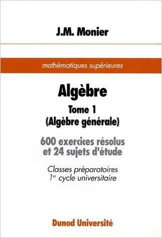 Algèbre. Tome 1, Algébre générale, 600 exercices résolus et 24 sujets d'étude, mathématiques supérieures de Jean-Marie Monier ( 18 février 1993 )