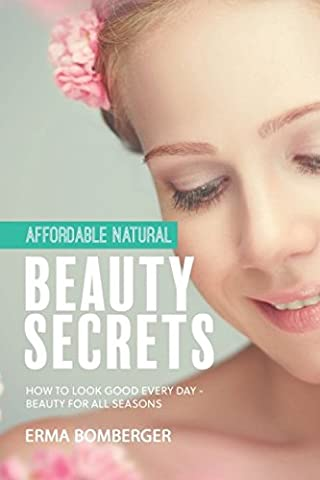 Affordable Natural Beauty Secrets: How to Look Good Every Day - Beauty for All Seasons