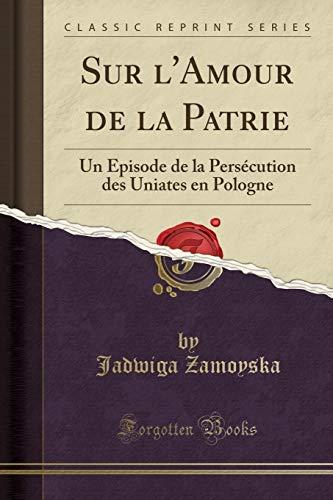 Sur l'Amour de la Patrie: Un Episode de la Persécution Des Uniates En Pologne (Classic Reprint) par Jadwiga Zamoyska