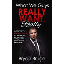 What We Guys Really Want, Really: A Woman's Ultimate Guide to The Male Psychology and Sexual Behavior (How to read our minds, why we cheat, why we don't ... avoid rejection)  (English Edition)