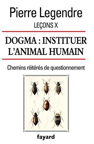 Leçons X. Dogma. Instituer l'animal humain: Chemins réitérés de questionnement