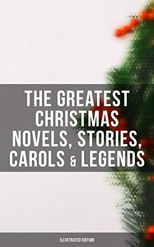 The Greatest Christmas Novels, Stories, Carols & Legends (Illustrated Edition): Silent Night, The Three Kings, The Gift of the Magi, A Christmas Carol, ... The Tale of Peter Rabbit... (English Edition)