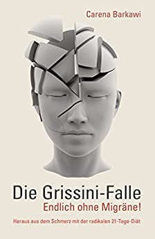 Die Grissini-Falle. Endlich ohne Migräne!: Heraus aus dem Schmerz mit der radikalen 21-Tage-Diät