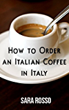 How to Order an Italian Coffee in Italy (English Edition)