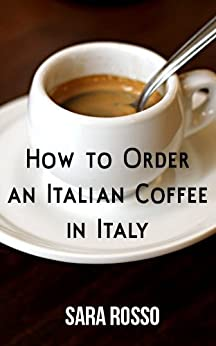 How to Order an Italian Coffee in Italy (English Edition) di [Rosso, Sara]