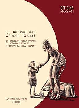 Il nostro due agosto (nero): 44 racconti sulla strage di Bologna raccolti e curati da Luca Martini (Officina Marziani) di [Martini, Luca]