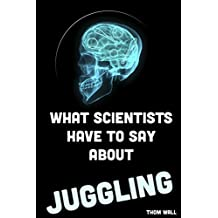 What Scientists Have to Say About Juggling:: An overview of the effects of juggling on the mind and body. (English Edition)