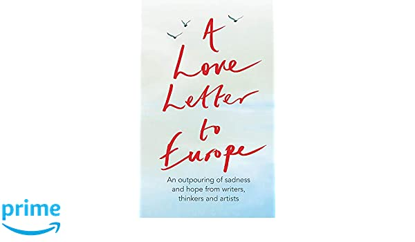 A Love Letter to Europe: An outpouring of sadness and hope - Mary Beard, Shami Chakrabati, William Dalrymple, Sebastian Faulks, Neil Gaiman, Ruth Jones, J.K. Rowling, Sandi Toksvig and others