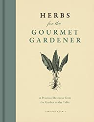 Herbs for the Gourmet Gardener: A Practical Resource from the Garden to the Table by Caroline Holmes (2014-09-05)