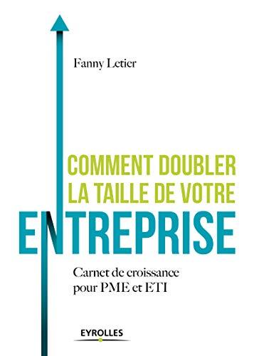 Comment doubler la taille de votre entreprise: Carnet de croissance pour PME et ETI par Fanny Letier