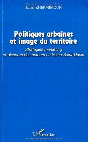 Politiques urbaines et image du territoire : Stratégies marketing et discours des acteurs en Seine-Saint-Denis par Jamel Khermimoun