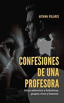Confesiones De Una Profesora: Cómo Sobrevivir A Futbolistas Guapos, Ricos Y Famosos por Aitana Polaris