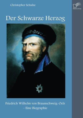 Der Schwarze Herzog: Friedrich Wilhelm von Braunschweig-Oels - Eine Biographie Christopher Schwarz
