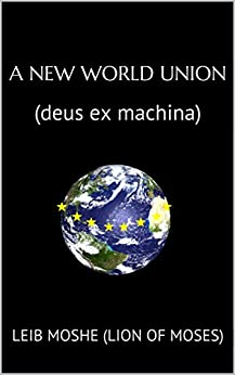 A New World Union: (deus ex machina) (English Edition) par [(Lion of Moses), Leib Moshe]