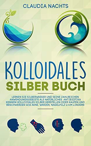 Kolloidales Silber Buch: Lernen Sie Silberwasser und seine Anwendungsgebiete als natürliches Antibiotikum kennen! Kolloidales Silber richtig anwenden und Beschwerden wie Akne, Nagelpilz u.v.m lindern -