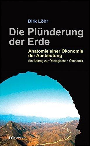 Die Plünderung der Erde: Anatomie einer Ökonomie der Ausbeutung. Ein Beitrag zur Ökologischen Ökonomik by Dirk Löhr (2015-06-01)