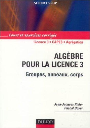 Algèbre pour la licence 3 : Groupes, anneaux, corps de Jean-Jacques Risler,Pascal Boyer ( 27 février 2006 )
